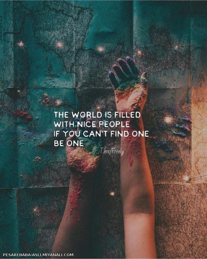 دنیا پر مردمای خوبه، اگه تو نمیتونی پیدا کنی، خودت یکی از اونا باش (: